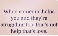 Some sunday thoughts life blessings: When someone helps  you and they're  struggling too, that's not  help that's love. Some sunday thoughts life blessings