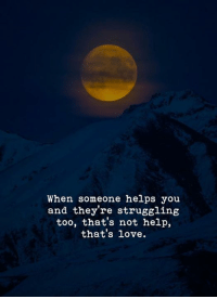 Love, Help, and Helps: When someone helps you  and they're struggling  too, that's not help,  that's love.