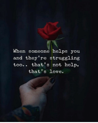 Love, Help, and Helps: When someone helps you  and they're struggling  too.. that's not help,  that's Love