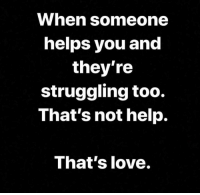 Help: When someone  helps you and  they're  struggling too.  That's not help.  That's love.
