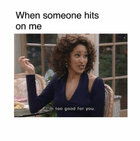 😎: When someone hits  On me  I'm too good for you 😎