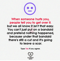 Memes, Quotes, and 🤖: When someone hurts you,  people fell you to get over it.  but we all know it isn't that easy.  You can't just put on a bandaid  and pretend nothing happened,  because under that bandaid  there's still a cut and it's going  to leave a scar.  Type Yes if you agree  RELATIONSHIP  QUOTES