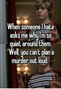 Murdered Out: When someone I hate  asks me whulm So  ulet around them  ell, you cant plan a  murder out loud