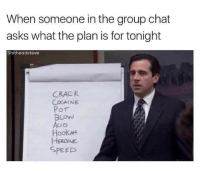 Drugs, Friday, and Group Chat: When someone in the group chat  asks what the plan is for tonight  Shitheadsteve  CRACK  COCAINE  Por  BLOW  Hook  HEROINE  SPEEP <p>Just an average Friday night (Don&rsquo;t do drugs, kiddos)</p>