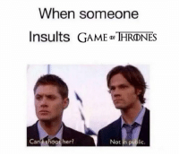 Shoot Her: When someone  Insults GAME DF  THRONES  Can shoot her?  Not in public.