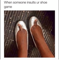 Tag this friend lol: When someone insults ur shoe  game Tag this friend lol
