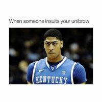Memes, Kentucky, and Today: When someone insults your unibrow  KENTUCKY Not today