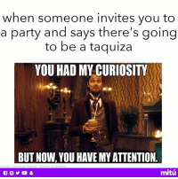 Memes, Party, and 🤖: when someone invites you to  a party and says there's going  to be a taquiza  YOU HAD MY CURIOSITY  BUT NOW. YOU HAVE MY ATTENTION  mitú Count me in! 👌🏼🌮
