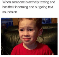 Texting, Text, and Someone: When someone is actively texting and  has their incoming and outgoing text  sounds on  @MasiPopal