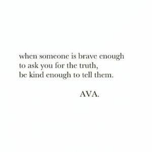 Brave, Truth, and Ask: when someone is brave enough  to ask you for the truth  be kind enouglh to tell them  AVA