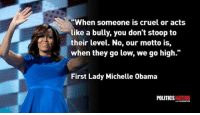 """When They Go Low We Go High: """"When someone is cruel or acts  like a bully, you don't stoop to  their level. No, our motto is,  when they go low, we go high.  First Lady Michelle Obama  POLITICS  NATION"""