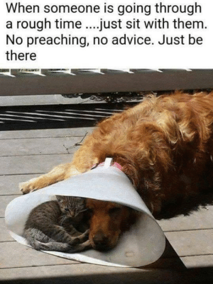 Just be there: When someone is going through  rough time.just sit with them.  No preaching, no advice. Just be  there  a Just be there