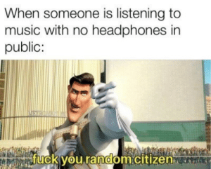 Listening To Music: When someone is listening to  music with no headphones in  public:  fuck you random.citizen