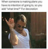 """makeitbelievable: When someone is making plans you  have no intention of going to, so you  add """"what time?"""" For decoration makeitbelievable"""