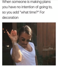 """what time: When someone is making plans  you have no intention of going to,  so you add """"what time?"""" For  decoration"""