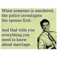 justsayin marriage: When someone is murdered  the police investigate  the spouse first.  And that tells you  everything you  need to know  A  about marriage. justsayin marriage