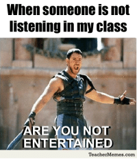Are you not entertained? #LOL #teacherproblems #edchat: When someone is not  listening in my clas:s  ARE YOU NOT  ENTERTAINED  TeacherMemes.com Are you not entertained? #LOL #teacherproblems #edchat