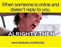 Facebook, Funny, and facebook.com: When someone is online and  doesn't reply to you.  ALRIGHTY THEN  www.facebook.com/Rsd.shy