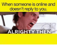 Funny, Alrighty Then, and Online: When someone is online and  doesn't reply to you.  ALRIGHTY THEN