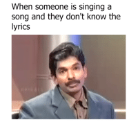 Dank, Singing, and Lyrics: When someone is singing a  song and they don't know the  lyrics Please be quiet.