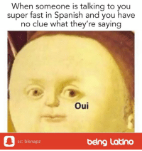 Lol, Memes, and Spanish: When someone is talking to you  super fast in Spanish and you have  no clue what they're saying  Oui  sc: blsnapz  being Latino Do you ever have this problem? lol thestruggle thestruggleisreal latinoproblems hispanicproblems mexicanproblems