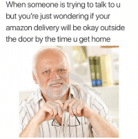 Amazon, Memes, and Wshh: When someone is trying to talk to u  but you're just wondering if your  amazon delivery will be okay outside  the door by the time u get home  sip  e/ Y'all know this feeling.. 😩😂 @masipopal WSHH