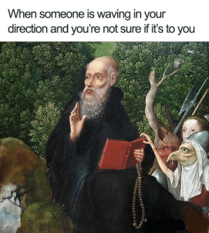 Memes, memes, memes: When someone is waving in your  direction and you're not sure if it's to you Memes, memes, memes