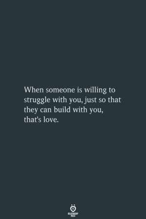 Love, Struggle, and Can: When someone is willing to  struggle with you, just so that  they can build with you,  that's love.