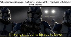 And so it is.: When someone joins your multiplayer lobby and they're playing awful music  down the mic  I'm sorry sir, it's time for you to leave. And so it is.