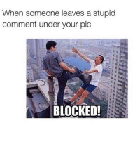 Pics, Comment, and Comments: When someone leaves a stupid  comment under your pic  BLOCKED! 😌 m8 FITE me irk