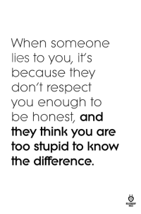 Respect, Think, and They: When someone  lies to you, it's  because they  don't respect  you enough to  be honest, and  they think you are  too stupid to know  the difference.  ILES Liars.
