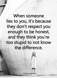 <3 #LifeLearnedFeelings: When someone  lies to you, it's because  they don't respect you  enough to be honest,  and they think you're  too stupid to not know  the difference.  LifeLearnedFeelings <3 #LifeLearnedFeelings