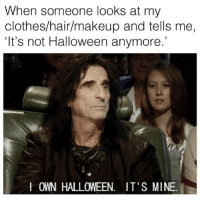 Clothes, Dank, and Makeup: When someone looks at my  clothes/hair/makeup and tells me,  It's not Halloween anymore.  I OWN HALLOWEEN. IT'S MINE. Classics never die
