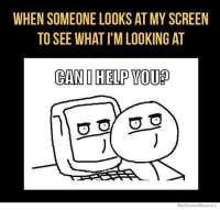 You need something?: WHEN SOMEONE LOOKS AT MY SCREEN  TO SEE WHAT I'MLOOKING AT  CAND HELP YOUp  We Know Meme You need something?