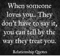 Memes, 🤖, and Relationship Quotes: When someone  loves you.. They  don't have to say it,  you can tell by the  way they treat you.  Relationship Quotes