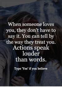 Memes, Say It, and 🤖: When someone loves  you, they don't have to  say it. You can tell by  the way they treat you.  Actions speak  louder  than words.  Type Yes' if you believe <3