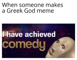 Greek God memes funny, yes?: When someone makes  a Greek God meme  I have achieved  comedy Greek God memes funny, yes?