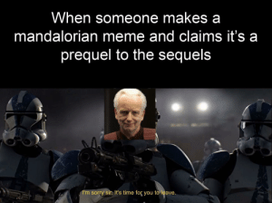 And so it is: When someone makes a  mandalorian meme and claims it's a  prequel to the sequels  I'm sorry sir. It's time for you to leave.  11 And so it is