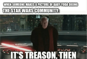So true: WHEN SOMEONE MAKES A PICTURE OF BABYYODA DIEING  THE STAR WARS COMMUNITY:  IT'S TREASON, THEN So true