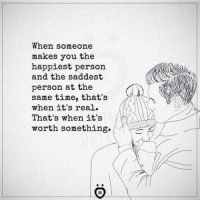 Time, You, and Real: When someone  makes you the  happiest person  and the saddest  person at the  same time, that's  when it's real.  That's when it's  worth something.