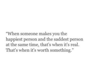 "happiest: ""When someone makes you the  happiest person and the saddest person  at the same time, that's when it's real.  That's when it's worth something."""