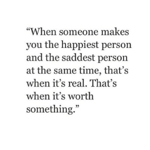 "https://iglovequotes.net/: ""When someone makes  you the happiest person  and the saddest person  at the same time, that's  when it's real. That's  when it's worth  something."" https://iglovequotes.net/"