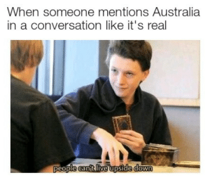 Go bacc to sccoool: When someone mentions Australia  in a conversation like it's real  ple canft Iive upside down Go bacc to sccoool