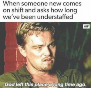 Gif, God, and Time: When someone new comes  on shift and asks how long  we've been understaffed  GIF  God left this place a long time ago.