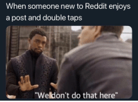 "Instagram, Reddit, and Taps: When someone new to Reddit enjoys  a post and double taps  ""Weldon't do that here"" Instagram noobs"