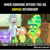Is it a good deal?  https://9gag.com/tag/rick-and-morty?ref=fbpic: WHEN SOMEONE OFFERS YOU AN  UNPAID INTERNSHIP  Well'that just sounds like slavery with extra steps  MORE FUN AT 9GAG APP Is it a good deal?  https://9gag.com/tag/rick-and-morty?ref=fbpic