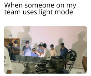 meme.png: When someone on my  team uses light mode  AIE meme.png