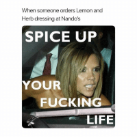 Fucking, Life, and Memes: When someone orders Lemon and  Herb dressing at Nando's  SPICE UP  YOUR  FUCKING  LIFE @x__antisocial_butterfly__x is a must follow!!