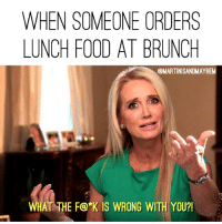 Damnit Karen, you just don't get it.: WHEN SOMEONE ORDERS  LUNCH FOOD AT BRUNCH  QMARTINISANDMAYHEM  WHAT THE F@*K IS WRONG WITH YOU?! Damnit Karen, you just don't get it.
