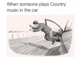 : When someone plays Country  music in the car